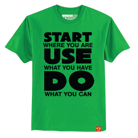 Start where you have - Use what you have - DO what you can